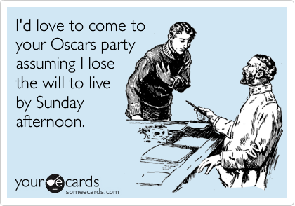 I'd love to come to your Oscars party assuming I lose the will to live by Sunday afternoon.