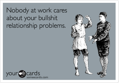 Nobody at work cares about your bullshit relationship problems.