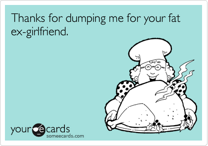 Thanks for dumping me for your fat ex-girlfriend.