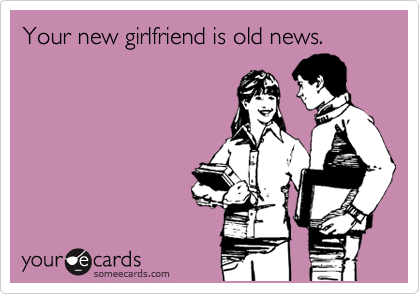 Your new girlfriend is old news.