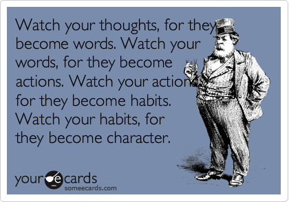 Watch your thoughts, for they become words. Watch your  words, for they become actions. Watch your actions,  for they become habits.  Watch your habits, for they become character.