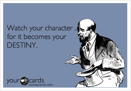Watch your character ...  for it becomes your DESTINY.
