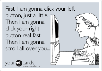 First, I am gonna click your left button, just a little. Then I am gonna click your right button real fast. Then I am gonna scroll all over you...