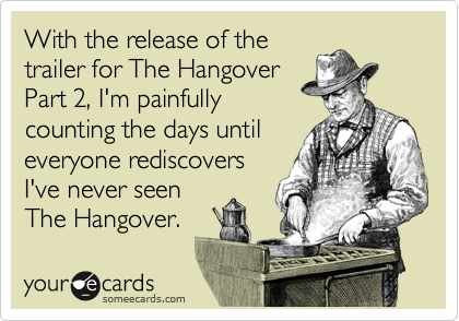 With the release of the trailer for The Hangover Part 2, I'm painfully counting the days until everyone rediscovers I've never seen The Hangover.