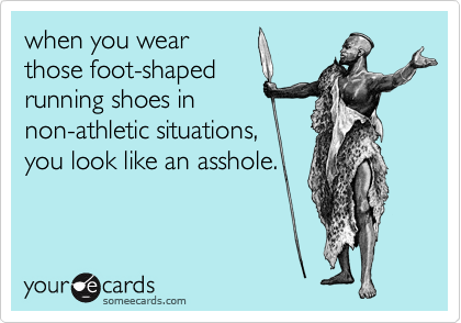 when you wear those foot-shaped running shoes in non-athletic situations,  you look like an asshole.
