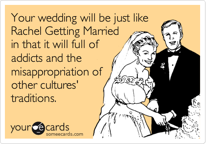 Your wedding will be just like Rachel Getting Married in that it will full of addicts and the misappropriation of other cultures' traditions.