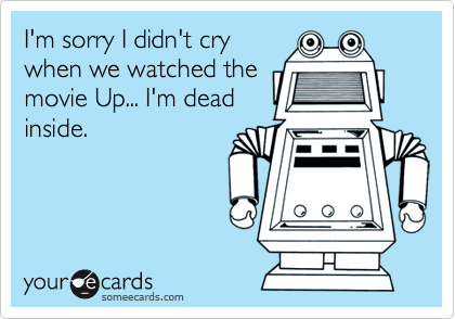 I'm sorry I didn't cry when we watched the movie Up... I'm dead inside.