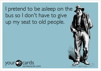 I pretend to be asleep on the bus so I don't have to give up my seat to old people.
