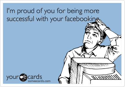 I'm proud of you for being more successful with your facebooking.