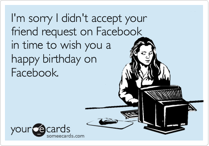 I'm sorry I didn't accept your  friend request on Facebook  in time to wish you a happy birthday on Facebook.
