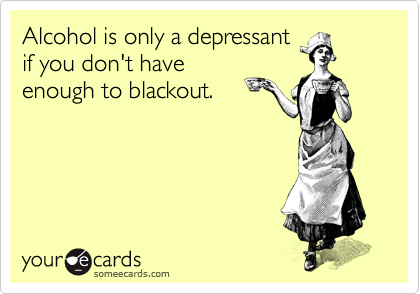 Alcohol is only a depressant if you don't have enough to blackout.