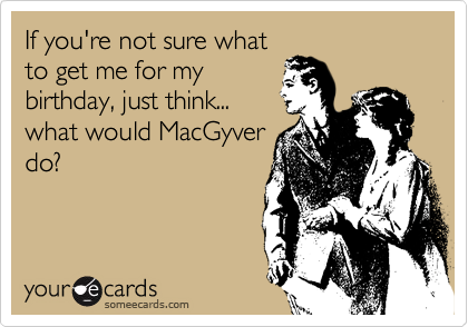 If you're not sure what to get me for my birthday, just think... what would MacGyver do?