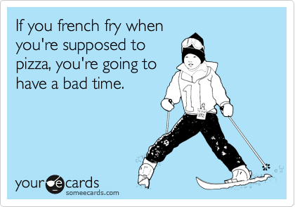 If you french fry when you're supposed to pizza, you're going to have a bad time.