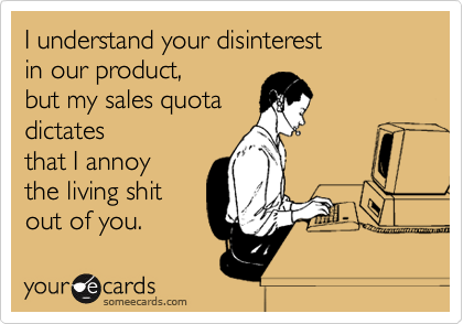 I understand your disinterest in our product, but my sales quota ...