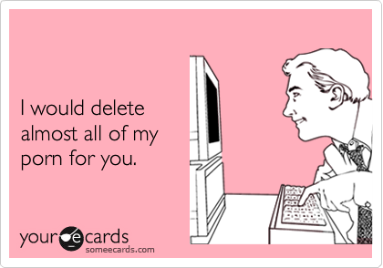I would delete almost all of my porn for you.