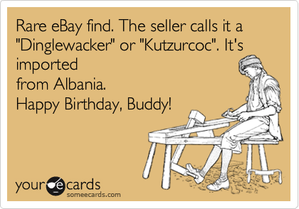 """Rare eBay find. The seller calls it a """"Dinglewacker"""" or """"Kutzurcoc"""". It's imported from Albania. Happy Birthday, Buddy!"""