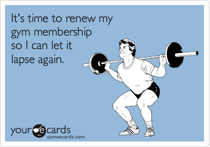 It's time to renew my gym membership so I can let it lapse again.
