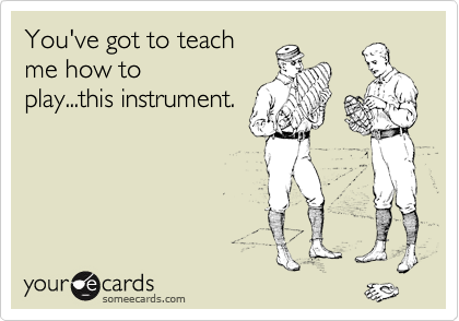 You've got to teach me how to play...this instrument.
