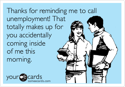 Thanks for reminding me to call unemployment! That totally makes up for you accidentally coming inside of me this morning.