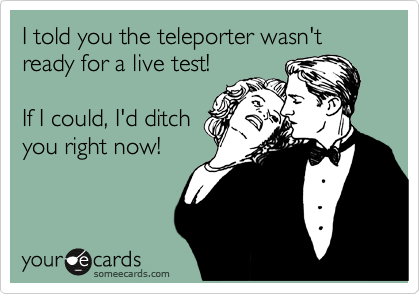 I told you the teleporter wasn't ready for a live test!  If I could, I'd ditch you right now!