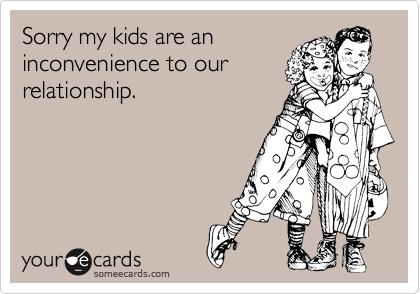 Sorry my kids are an inconvenience to our relationship.