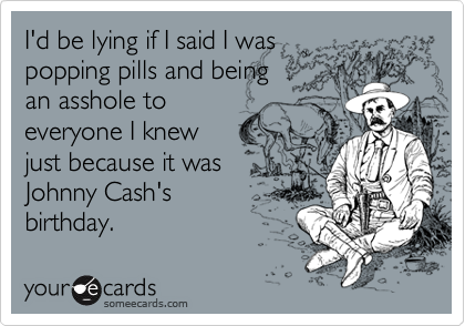 I'd be lying if I said I was popping pills and being an asshole to everyone I knew just because it was Johnny Cash's birthday.