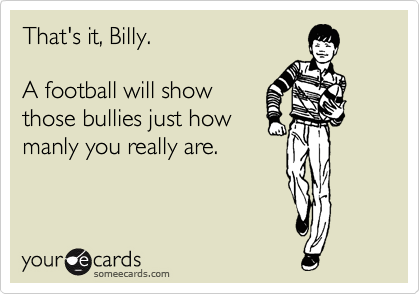 That's it, Billy.  A football will show those bullies just how manly you really are.