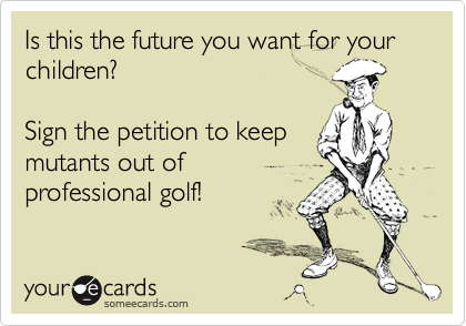 Is this the future you want for your children?  Sign the petition to keep mutants out of professional golf!