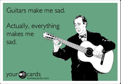 Guitars make me sad.  Actually, everything makes me  sad.
