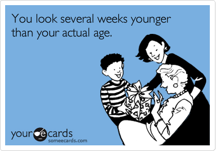 You look several weeks younger than your actual age.