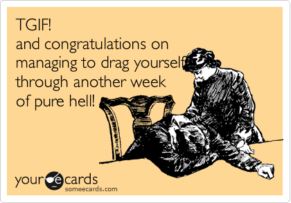 TGIF! and congratulations on  managing to drag yourself through another week  of pure hell!