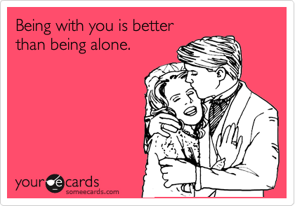 Being with you is better than being alone.
