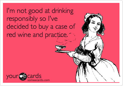 I'm not good at drinking responsibly so I've decided to buy a case of red wine and practice.