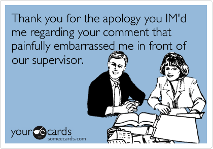 Thank you for the apology you IM'd me regarding your comment that painfully embarrassed me in front of our supervisor.