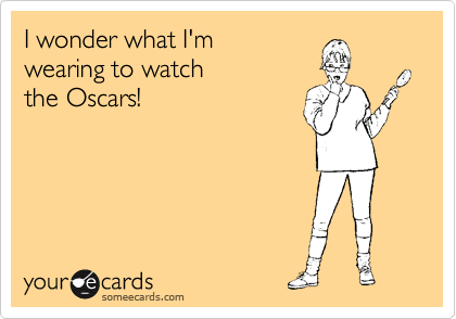 I wonder what I'm  wearing to watch the Oscars!