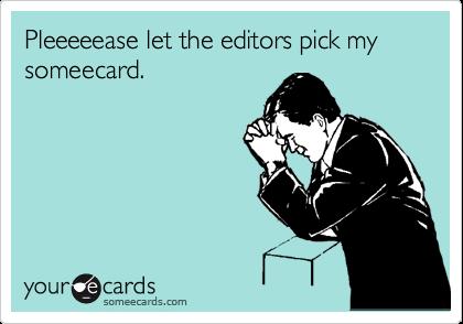 Pleeeeease let the editors pick my someecard.