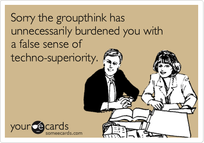 Sorry the groupthink has unnecessarily burdened you with  a false sense of techno-superiority.