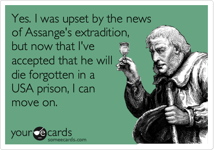 Yes. I was upset by the news of Assange's extradition, but now that I've accepted that he will die forgotten in a USA prison, I can move on.