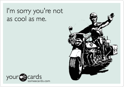 I'm sorry you're not as cool as me.