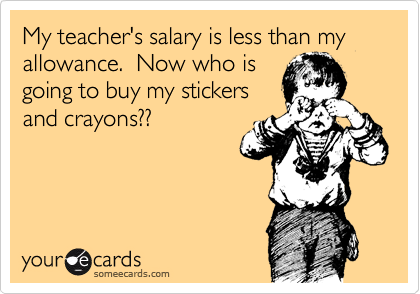 My teacher's salary is less than my allowance.  Now who is going to buy my stickers and crayons??