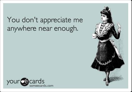 You don't appreciate me anywhere near enough.