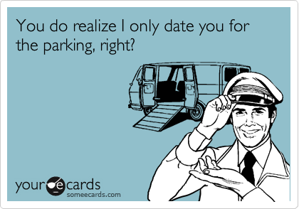 You do realize I only date you for the parking, right?