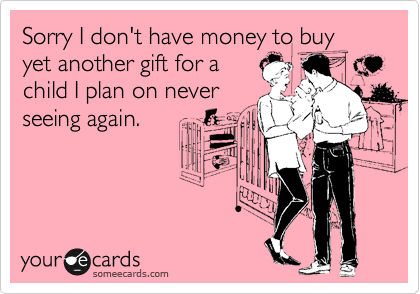 Sorry I don't have money to buy yet another gift for a child I plan on never seeing again.