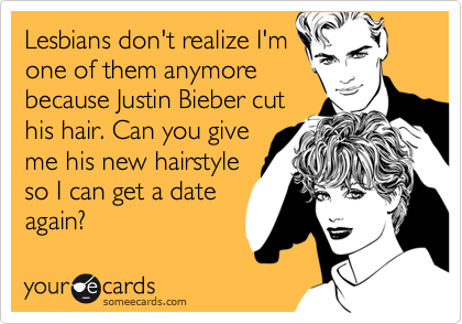 Lesbians don't realize I'm one of them anymore because Justin Bieber cut his hair. Can you give me his new hairstyle so I can get a date again?