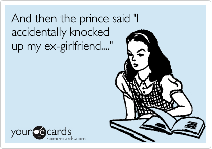 "And then the prince said ""I accidentally knocked up my ex-girlfriend...."""