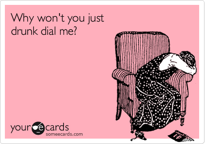 Why won't you just  drunk dial me?