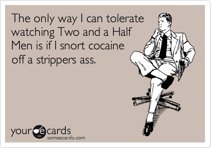 The only way I can tolerate watching Two and a Half Men is if I snort cocaine off a strippers ass.