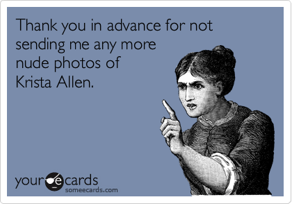 Thank you in advance for not sending me any more nude photos of  Krista Allen.