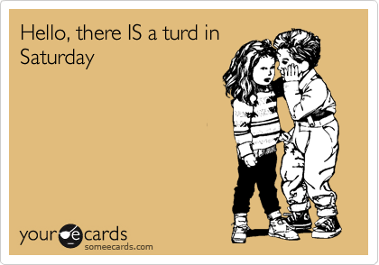 Hello, there IS a turd in Saturday