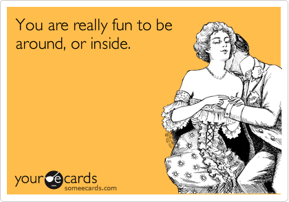 You are really fun to be around, or inside.